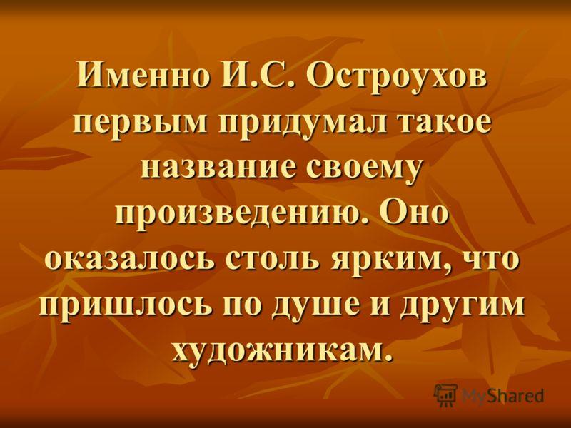 Именно И.С. Остроухов первым придумал такое название своему произведению. Оно оказалось столь ярким, что пришлось по душе и другим художникам.