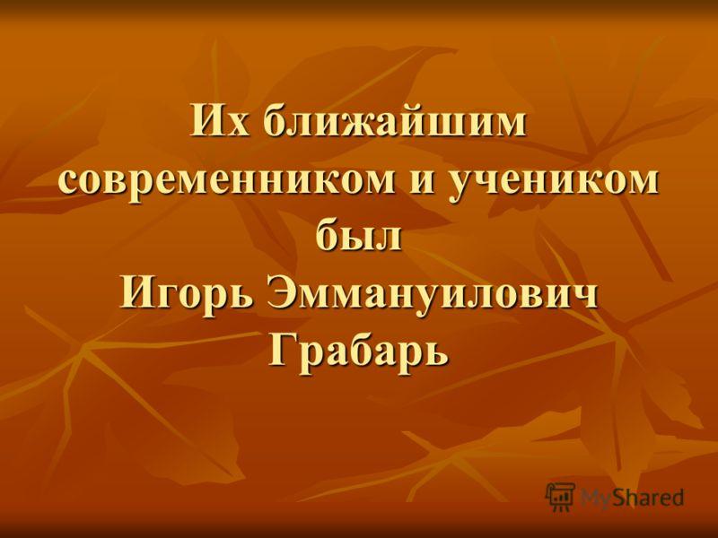 Их ближайшим современником и учеником был Игорь Эммануилович Грабарь