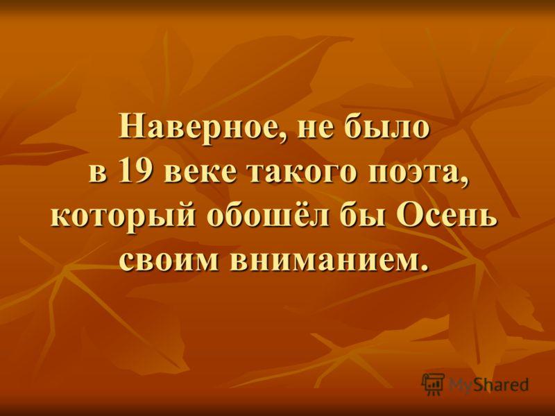 Наверное, не было в 19 веке такого поэта, который обошёл бы Осень своим вниманием.