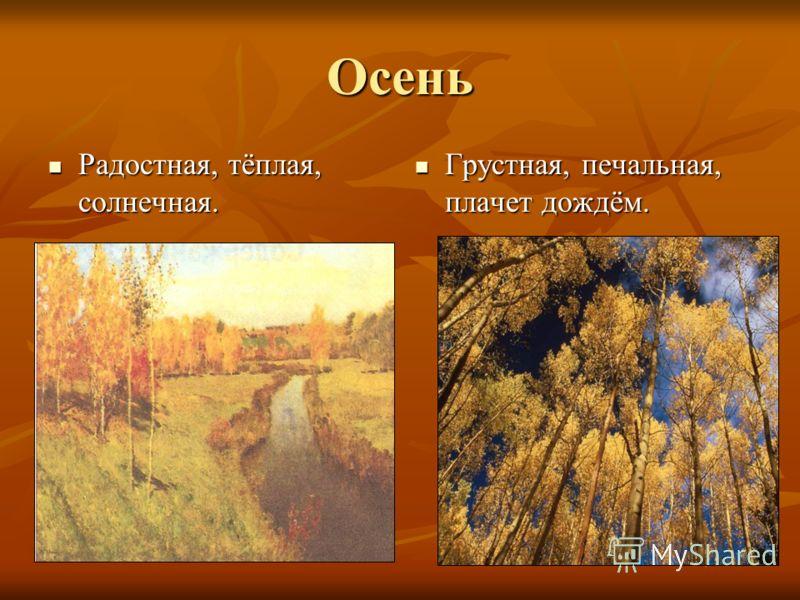 Осень Радостная, тёплая, солнечная. Радостная, тёплая, солнечная. Грустная, печальная, плачет дождём. Грустная, печальная, плачет дождём.