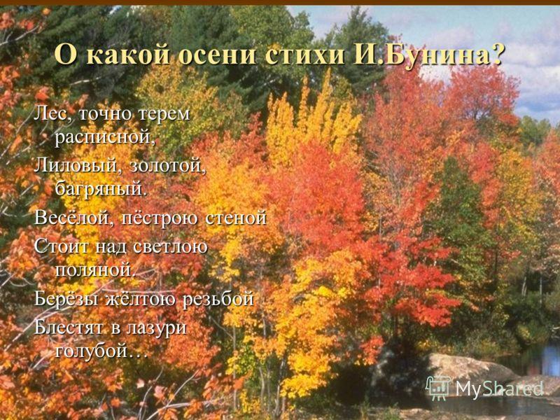 О какой осени стихи И.Бунина? Лес, точно терем расписной, Лиловый, золотой, багряный. Весёлой, пёстрою стеной Стоит над светлою поляной. Берёзы жёлтою резьбой Блестят в лазури голубой…