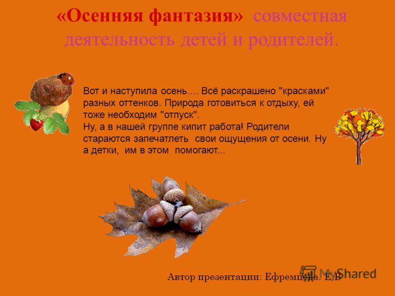 «Осенняя фантазия» совместная деятельность детей и родителей. Автор презентации: Ефремцева. Е.В Вот и наступила осень.... Всё раскрашено
