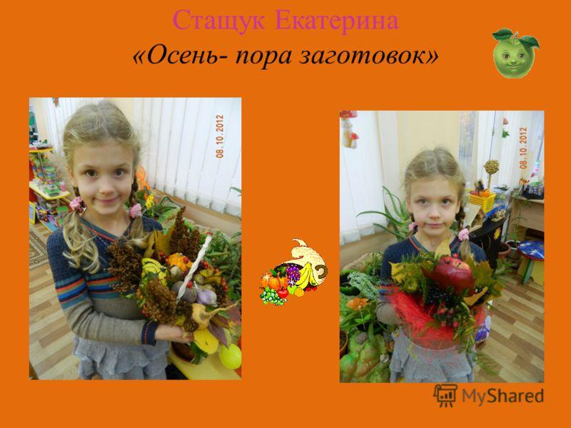 Стащук Екатерина «Осень- пора заготовок»