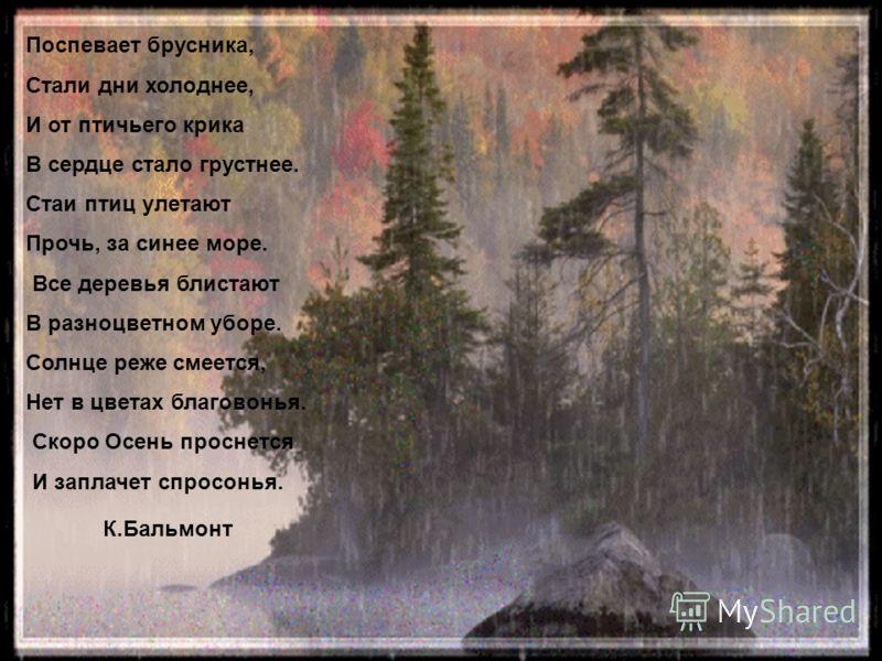 К.Бальмонт Поспевает брусника, Стали дни холоднее, И от птичьего крика В сердце стало грустнее. Стаи птиц улетают Прочь, за синее море. Все деревья блистают В разноцветном уборе. Солнце реже смеется, Нет в цветах благовонья. Скоро Осень проснется И з