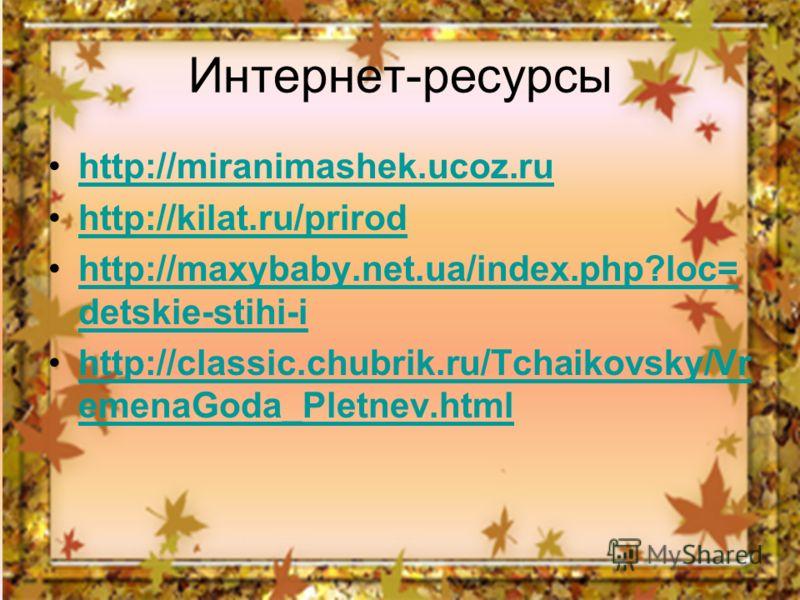 Интернет-ресурсы http://miranimashek.ucoz.ru http://kilat.ru/prirod http://maxybaby.net.ua/index.php?loc= detskie-stihi-ihttp://maxybaby.net.ua/index.php?loc= detskie-stihi-i http://classic.chubrik.ru/Tchaikovsky/Vr emenaGoda_Pletnev.htmlhttp://class
