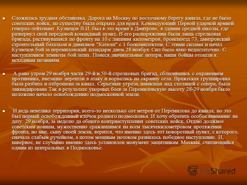 Сложилась трудная обстановка. Дорога на Москву по восточному берегу канала, где не было советских войск, по существу была открыта для врага. Командующий Первой ударной армией генерал-лейтенант Кузнецов В.И. был в это время в Дмитрове, в здании средне