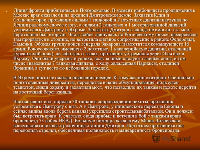 Линия фронта приблизилась к Подмосковью. В момент наибольшего продвижения к Москве враг оказался и на древней Дмитровской земле. Захватив Клин и Солнечногорск, противник силами 1 танковой и 2 пехотных дивизий наступал по Ленинградскому шоссе к югу, а