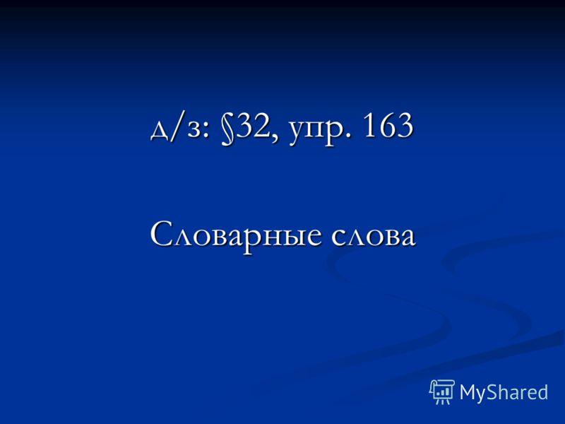 д/з: §32, упр. 163 Словарные слова