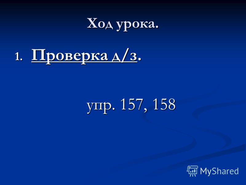 Ход урока. 1. Проверка д/з. упр. 157, 158