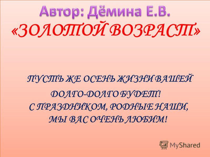 «ЗОЛОТОЙ ВОЗРАСТ» ПУСТЬ ЖЕ ОСЕНЬ ЖИЗНИ ВАШЕЙ ДОЛГО-ДОЛГО БУДЕТ! С ПРАЗДНИКОМ, РОДНЫЕ НАШИ, МЫ ВАС ОЧЕНЬ ЛЮБИМ!