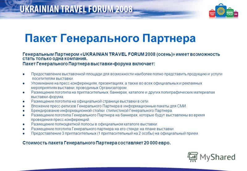 Пакет Генерального Партнера Генеральным Партнером «UKRAINIAN TRAVEL FORUM 2008 (осень)» имеет возможность стать только одна компания. Пакет Генерального Партнера выставки-форума включает: Предоставление выставочной площади для возможности наиболее по