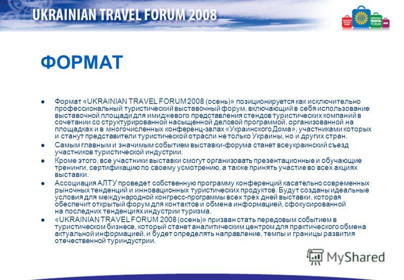 ФОРМАТ Формат «UKRAINIAN TRAVEL FORUM 2008 (осень)» позиционируется как исключительно профессиональный туристический выставочный форум, включающий в себя использование выставочной площади для имиджевого представления стендов туристических компаний в