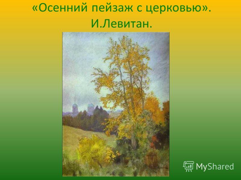 «Осенний пейзаж с церковью». И.Левитан.