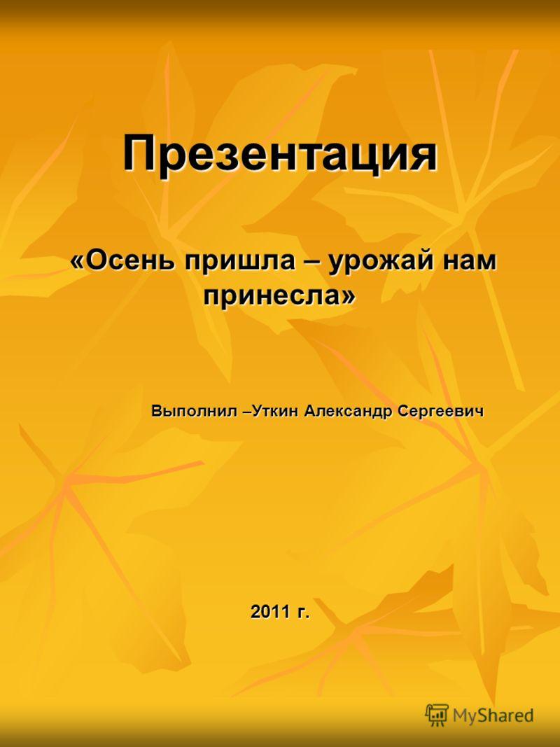 Презентация «Осень пришла – урожай нам принесла» Выполнил –Уткин Александр Сергеевич 2011 г.