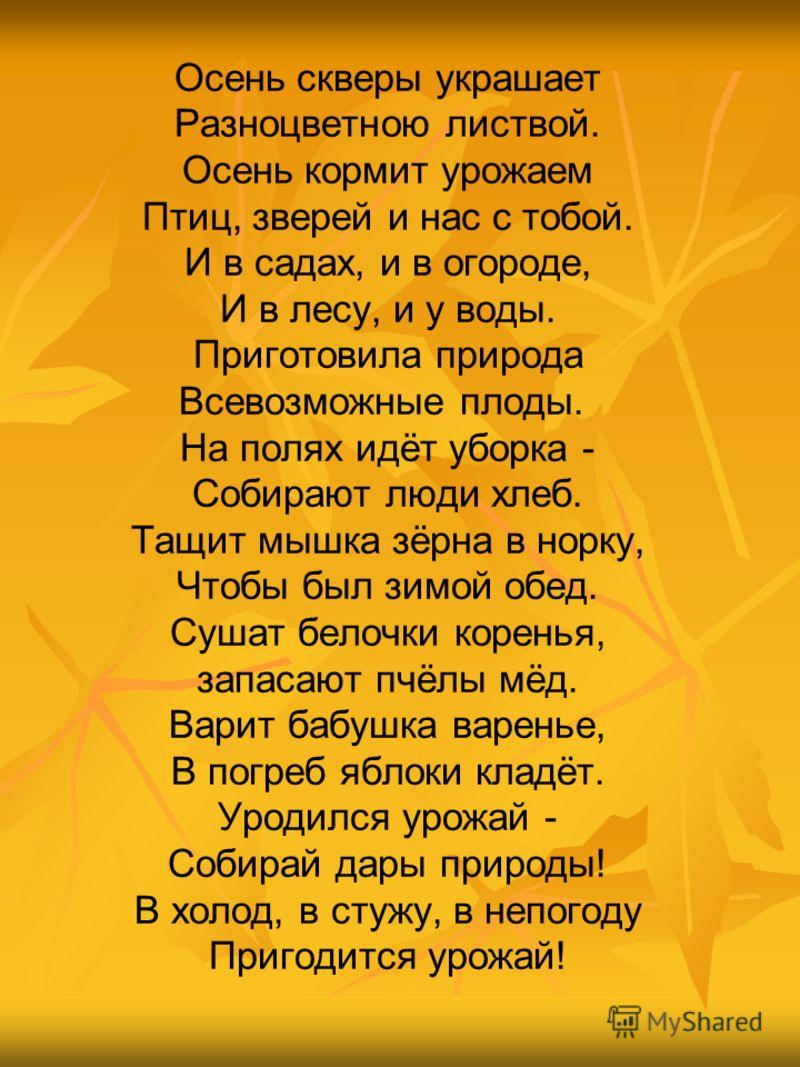 Осень скверы украшает Разноцветною листвой. Осень кормит урожаем Птиц, зверей и нас с тобой. И в садах, и в огороде, И в лесу, и у воды. Приготовила природа Всевозможные плоды. На полях идёт уборка - Собирают люди хлеб. Тащит мышка зёрна в норку, Что