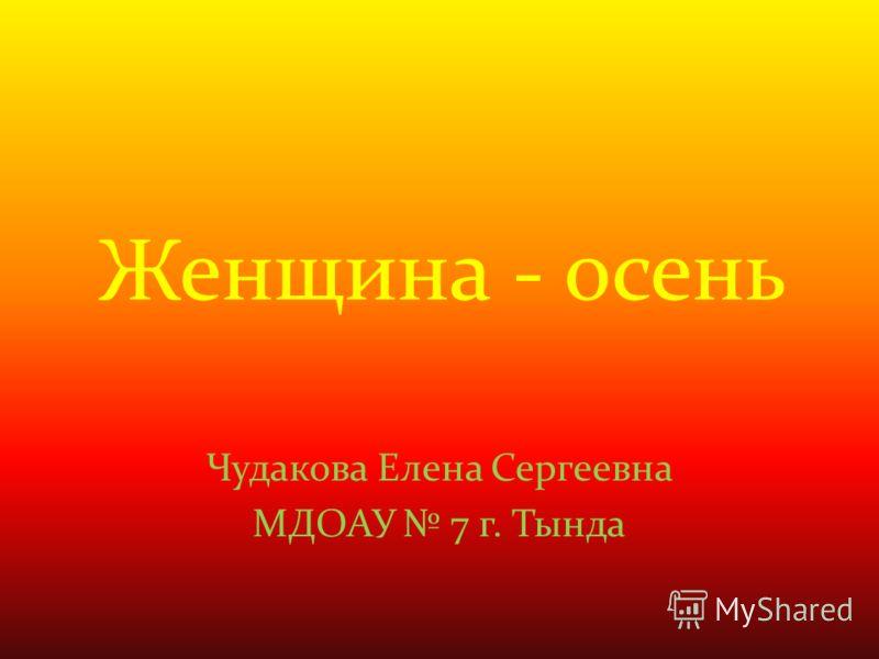 Женщина - осень Чудакова Елена Сергеевна МДОАУ 7 г. Тында