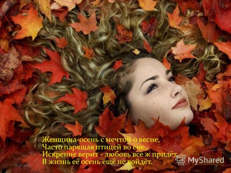 Женщина-осень с мечтой о весне, Часто парящая птицей во сне, Искренне верит - любовь всё ж придёт, В жизнь её осень ещё не войдёт. 218.06.2013Ч.Е.С.