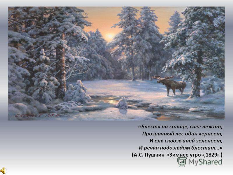 «Блестя на солнце, снег лежит; Прозрачный лес один чернеет, И ель сквозь иней зеленеет, И речка подо льдом блестит…» (А.С. Пушкин «Зимнее утро»,1829г.)