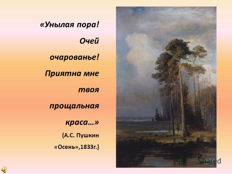 «Унылая пора! Очей очарованье! Приятна мне твоя прощальная краса…» (А.С. Пушкин «Осень»,1833г.)