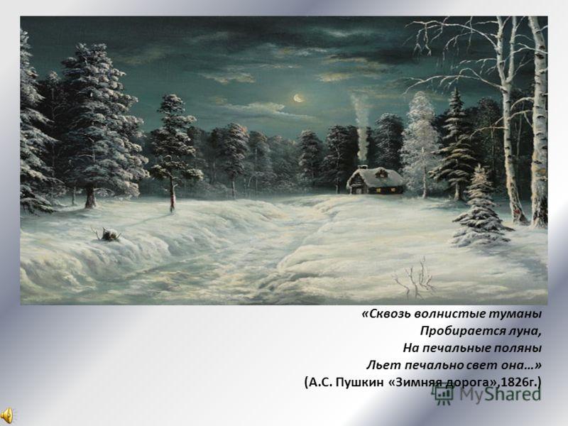 «Сквозь волнистые туманы Пробирается луна, На печальные поляны Льет печально свет она…» (А.С. Пушкин «Зимняя дорога»,1826г.)