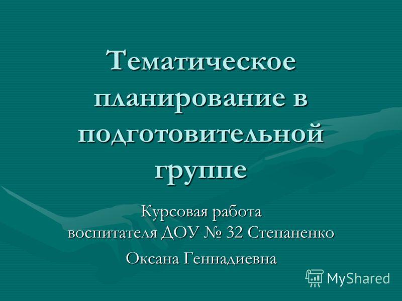 Тематическое планирование в подготовительной группе Курсовая работа воспитателя ДОУ 32 Степаненко Оксана Геннадиевна