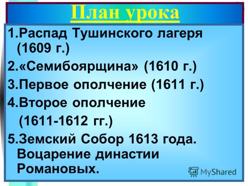Меню План урока 1.Распад Тушинского лагеря (1609 г.) 2.«Семибоярщина» (1610 г.) 3.Первое ополчение (1611 г.) 4.Второе ополчение (1611-1612 гг.) 5.Земский Собор 1613 года. Воцарение династии Романовых.