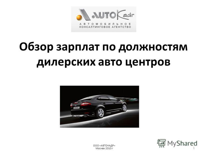 Обзор зарплат по должностям дилерских авто центров ООО «АВТОКАДР» Москва 2010 г 1