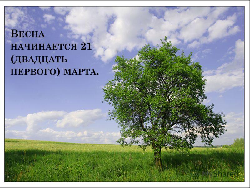 В ЕСНА НАЧИНАЕТСЯ 21 ( ДВАДЦАТЬ ПЕРВОГО ) МАРТА.