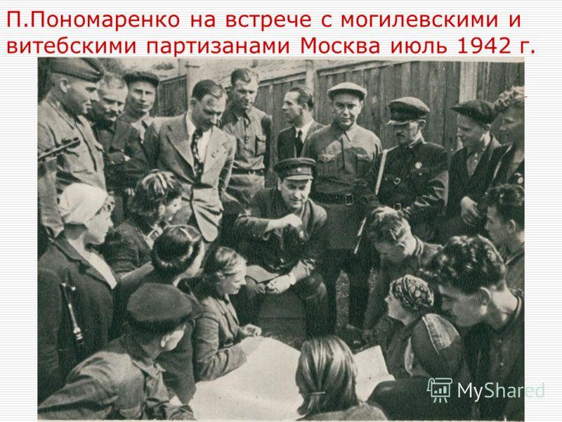 П.Пономаренко на встрече с могилевскими и витебскими партизанами Москва июль 1942 г.