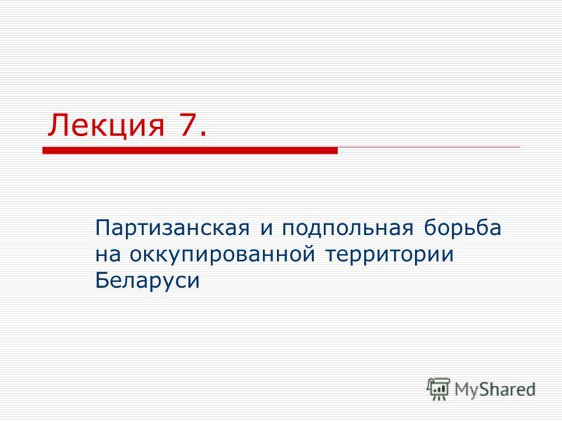 Лекция 7. Партизанская и подпольная борьба на оккупированной территории Беларуси