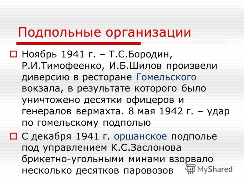 Подпольные организации Ноябрь 1941 г. – Т.С.Бородин, Р.И.Тимофеенко, И.Б.Шилов произвели диверсию в ресторане Гомельского вокзала, в результате которого было уничтожено десятки офицеров и генералов вермахта. 8 мая 1942 г. – удар по гомельскому подпол