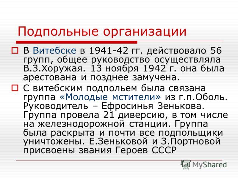 Подпольные организации В Витебске в 1941-42 гг. действовало 56 групп, общее руководство осуществляла В.З.Хоружая. 13 ноября 1942 г. она была арестована и позднее замучена. С витебским подпольем была связана группа «Молодые мстители» из г.п.Оболь. Рук
