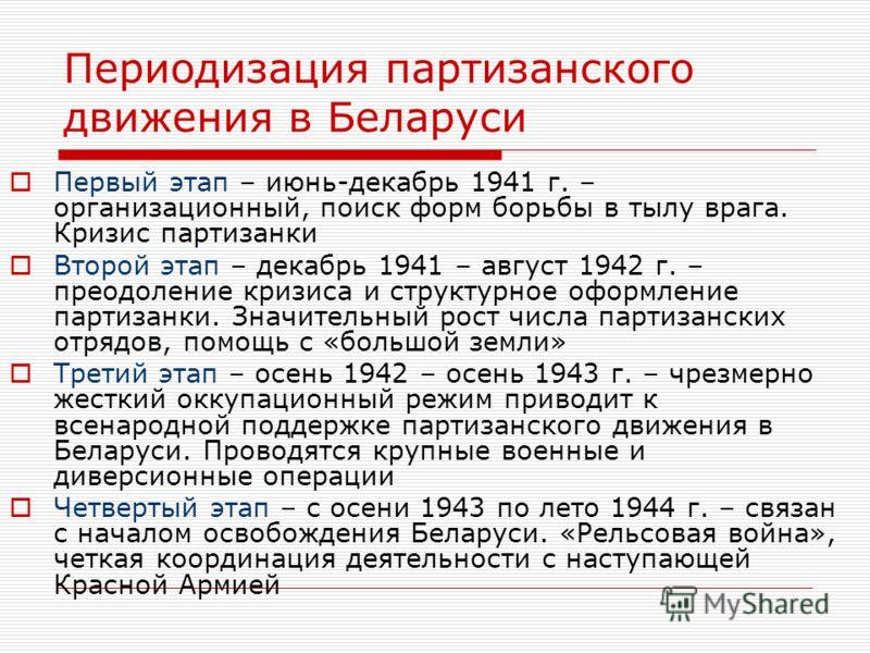 Периодизация партизанского движения в Беларуси Первый этап – июнь-декабрь 1941 г. – организационный, поиск форм борьбы в тылу врага. Кризис партизанки Второй этап – декабрь 1941 – август 1942 г. – преодоление кризиса и структурное оформление партизан