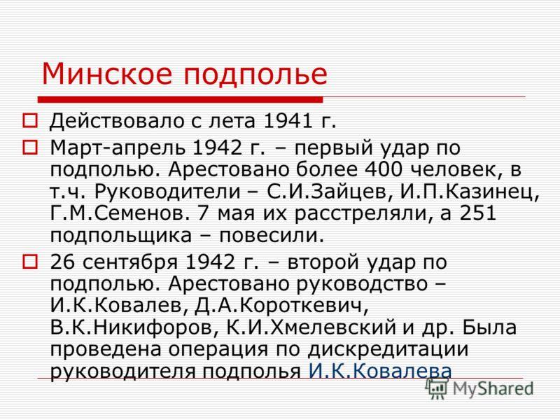Минское подполье Действовало с лета 1941 г. Март-апрель 1942 г. – первый удар по подполью. Арестовано более 400 человек, в т.ч. Руководители – С.И.Зайцев, И.П.Казинец, Г.М.Семенов. 7 мая их расстреляли, а 251 подпольщика – повесили. 26 сентября 1942