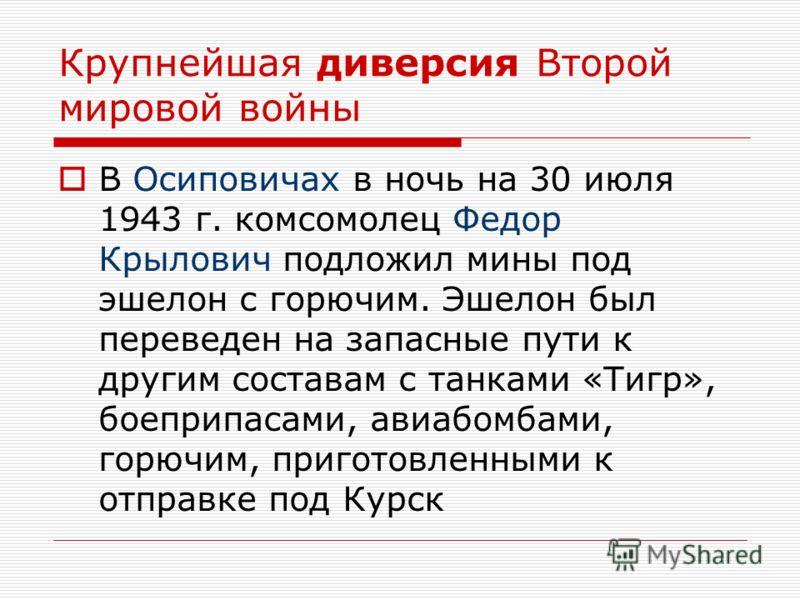 Крупнейшая диверсия Второй мировой войны В Осиповичах в ночь на 30 июля 1943 г. комсомолец Федор Крылович подложил мины под эшелон с горючим. Эшелон был переведен на запасные пути к другим составам с танками «Тигр», боеприпасами, авиабомбами, горючим