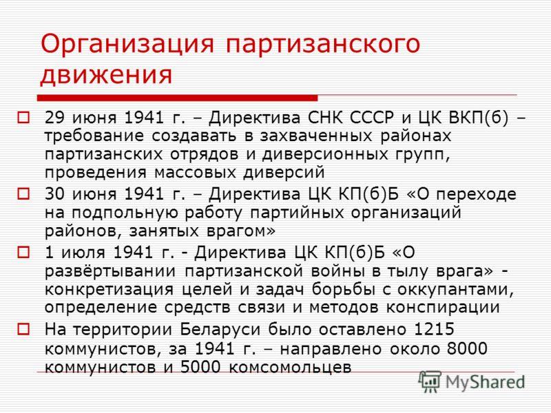 Организация партизанского движения 29 июня 1941 г. – Директива СНК СССР и ЦК ВКП(б) – требование создавать в захваченных районах партизанских отрядов и диверсионных групп, проведения массовых диверсий 30 июня 1941 г. – Директива ЦК КП(б)Б «О переходе