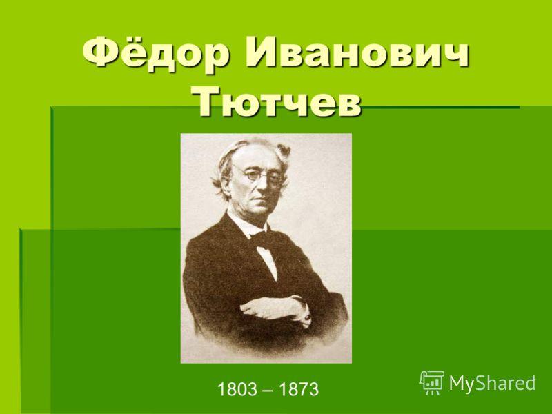 Фёдор Иванович Тютчев !14 1803 – 1873