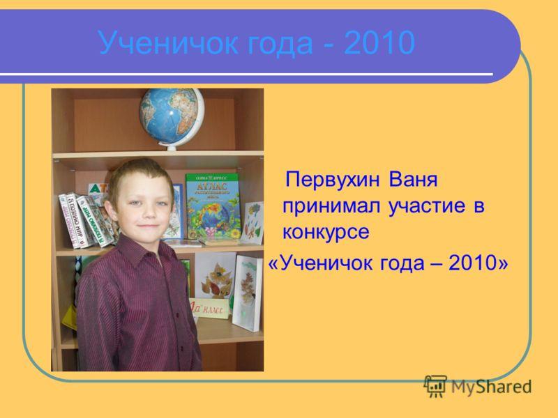 Ученичок года - 2010 Первухин Ваня принимал участие в конкурсе «Ученичок года – 2010»