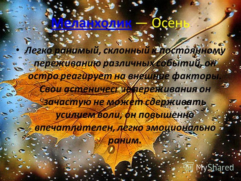 Меланхолик Осень Легко ранимый, склонный к постоянному переживанию различных событий, он остро реагирует на внешние факторы. Свои астенические переживания он зачастую не может сдерживать усилием воли, он повышенно впечатлителен, легко эмоционально ра