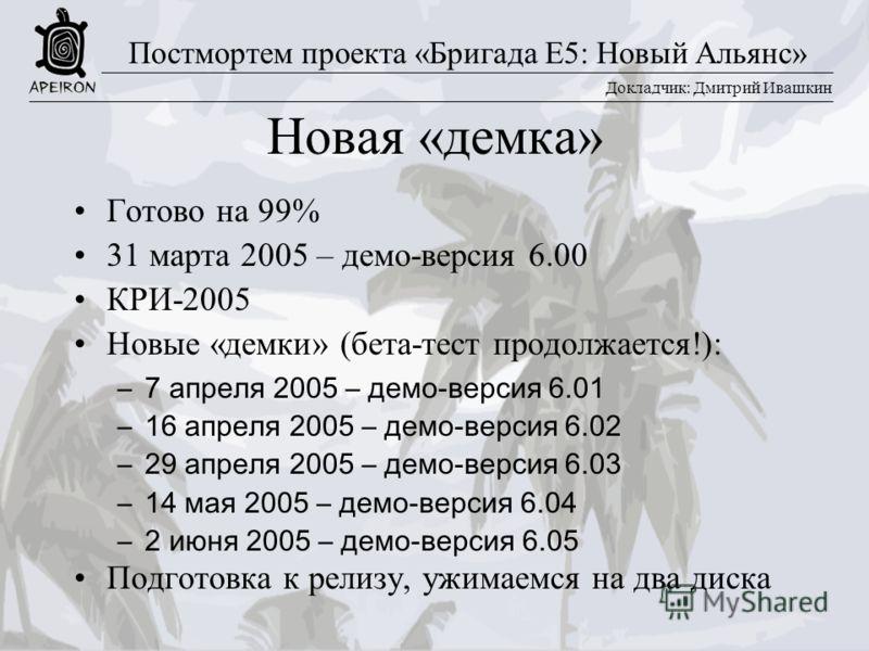 Докладчик: Дмитрий Ивашкин Постмортем проекта «Бригада E5: Новый Альянс» Новая «демка» Готово на 99% 31 марта 2005 – демо-версия 6.00 КРИ-2005 Новые «демки» (бета-тест продолжается!): –7 апреля 2005 – демо-версия 6.01 –16 апреля 2005 – демо-версия 6.