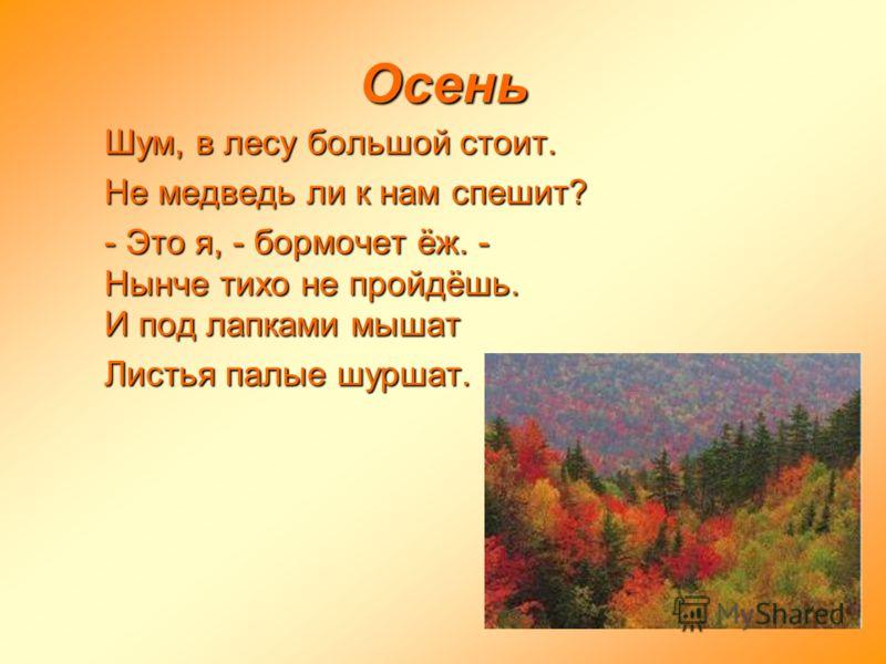 Осень Шум, в лесу большой стоит. Не медведь ли к нам спешит? - Это я, - бормочет ёж. - Нынче тихо не пройдёшь. И под лапками мышат Листья палые шуршат.