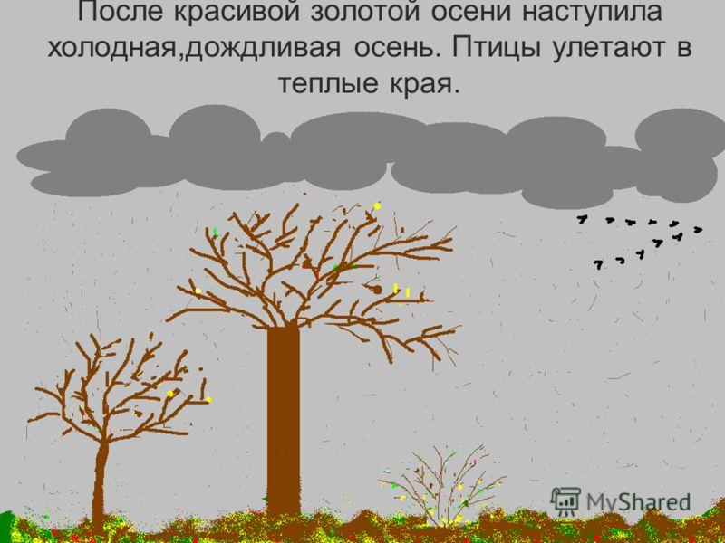 После красивой золотой осени наступила холодная,дождливая осень. Птицы улетают в теплые края.