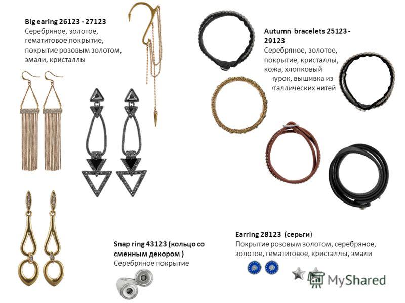 Big earing 26123 - 27123 Серебряное, золотое, гематитовое покрытие, покрытие розовым золотом, эмали, кристаллы Autumn bracelets 25123 - 29123 Серебряное, золотое, покрытие, кристаллы, кожа, хлопковый шнурок, вышивка из металлических нитей Snap ring 4