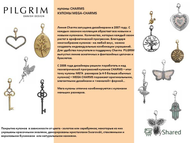 кулоны CHARMS КУЛОНЫ MEGA-CHARMS Покрытие кулонов в зависимости от цвета - золотое или серебряное; некоторые из них украшены красочными эмалями, декорированы кристаллами Swarovski, стеклянными и акриловыми бусинками или натуральными камнями. Линия Ch