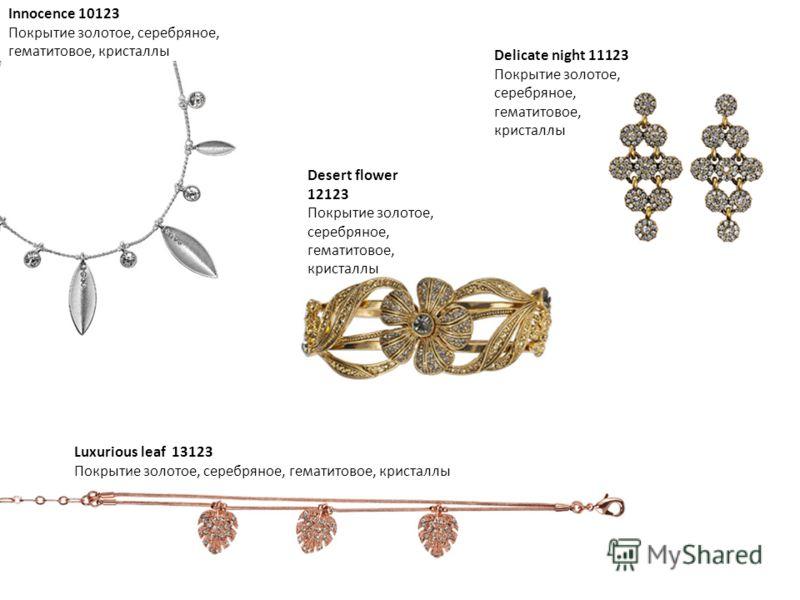 Innocence 10123 Покрытие золотое, серебряное, гематитовое, кристаллы Delicate night 11123 Покрытие золотое, серебряное, гематитовое, кристаллы Desert flower 12123 Покрытие золотое, серебряное, гематитовое, кристаллы Luxurious leaf 13123 Покрытие золо