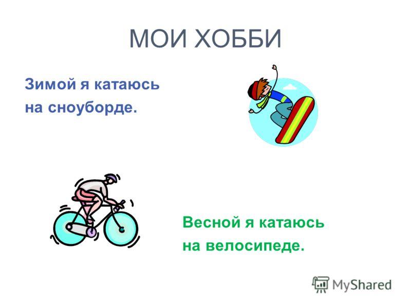 МОИ ХОББИ Зимой я катаюсь на сноуборде. Весной я катаюсь на велосипеде.