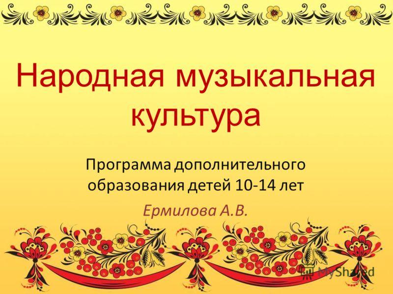 Народная музыкальная культура Программа дополнительного образования детей 10-14 лет Ермилова А.В.