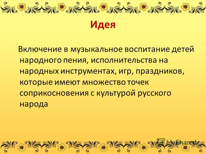 Идея Включение в музыкальное воспитание детей народного пения, исполнительства на народных инструментах, игр, праздников, которые имеют множество точек соприкосновения с культурой русского народа