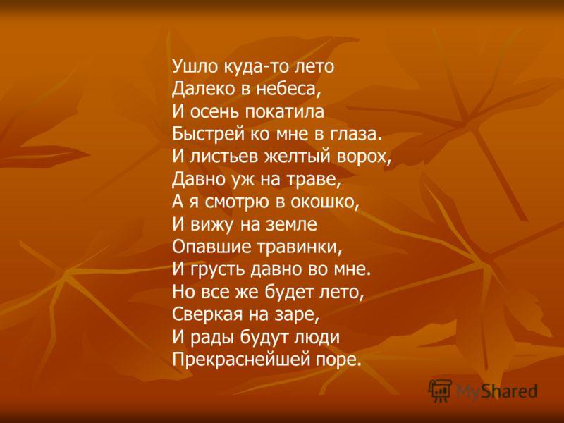Ушло куда-то лето Далеко в небеса, И осень покатила Быстрей ко мне в глаза. И листьев желтый ворох, Давно уж на траве, А я смотрю в окошко, И вижу на земле Опавшие травинки, И грусть давно во мне. Но все же будет лето, Сверкая на заре, И рады будут л