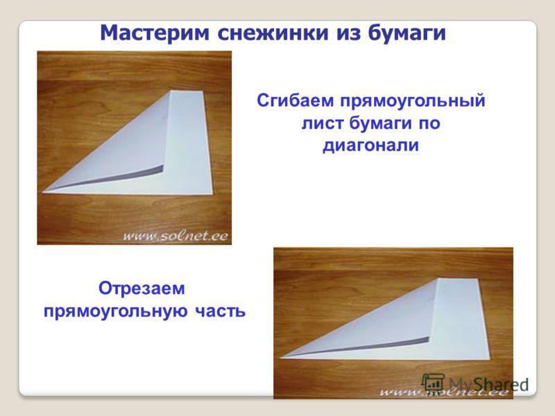 Мастерим снежинки из бумаги Сгибаем прямоугольный лист бумаги по диагонали Отрезаем прямоугольную часть